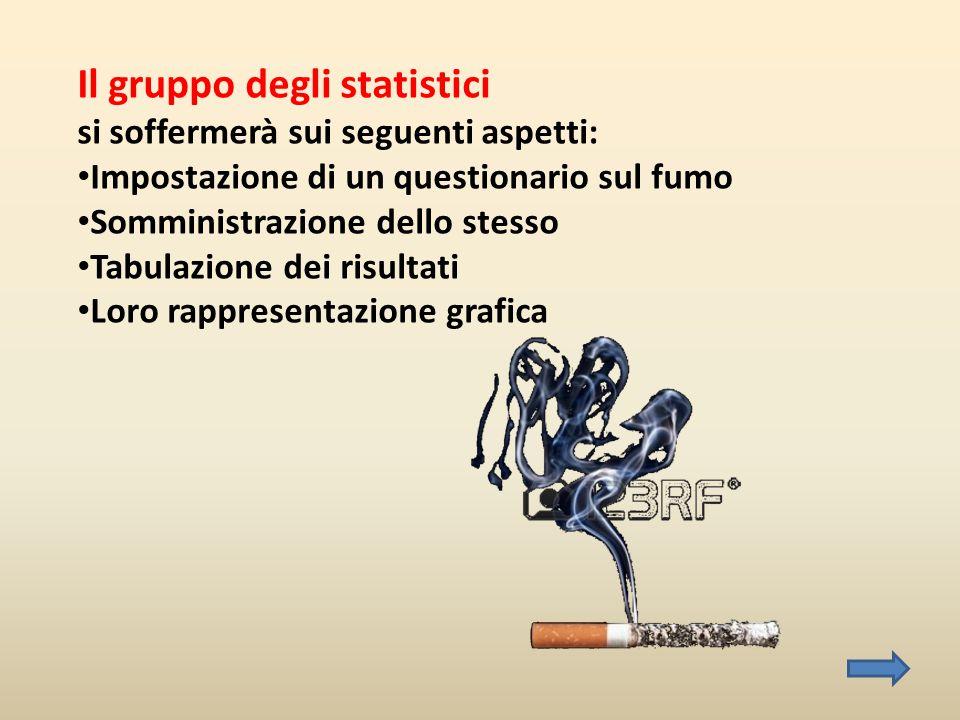 Il gruppo degli statistici si soffermerà sui seguenti aspetti: • Impostazione di un questionario sul fumo • Somministrazione dello stesso • Tabulazion