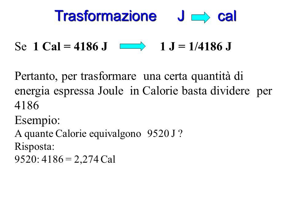 Trasformazione cal J Accurate misure eseguite in laboratorio (esperienza di Joule) hanno permesso di stabilire che: 1 Cal = 4186 J Pertanto, per trasf