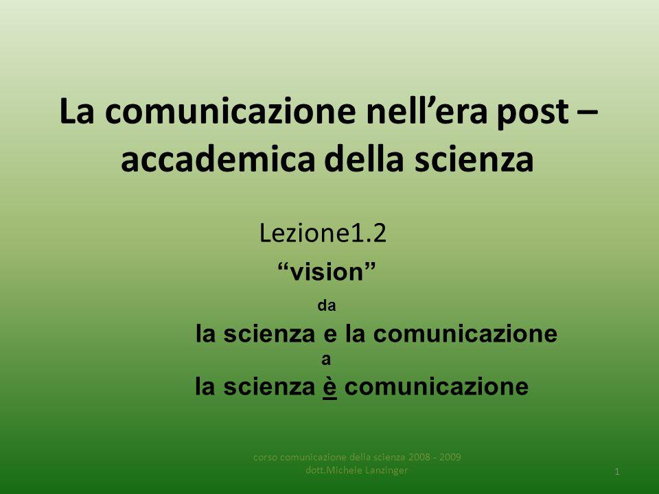 La comunicazione nell'era post – accademica della scienza Lezione1.2 corso comunicazione della scienza 2008 - 2009 dott.Michele Lanzinger 1 vision da la scienza e la comunicazione a la scienza è comunicazione
