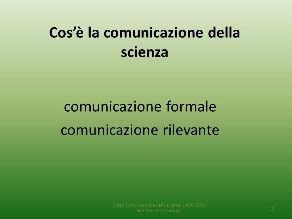 Cos'è la comunicazione della scienza comunicazione formale comunicazione rilevante corso comunicazione della scienza 2008 - 2009 dott.Michele Lanzinger 10