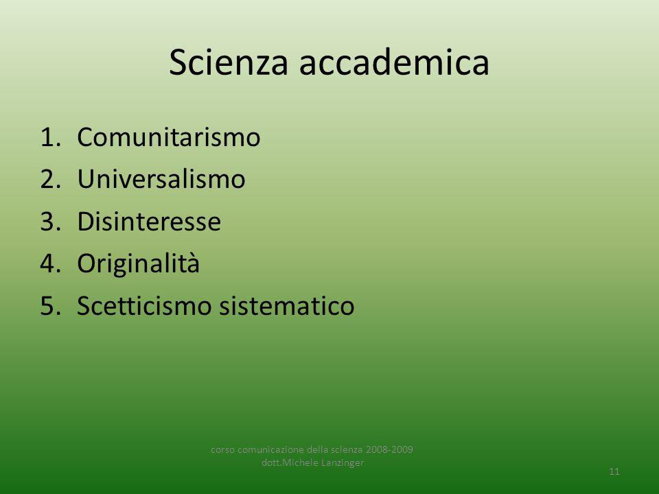 Scienza accademica 1.Comunitarismo 2.Universalismo 3.Disinteresse 4.Originalità 5.Scetticismo sistematico corso comunicazione della scienza 2008-2009 dott.Michele Lanzinger 11