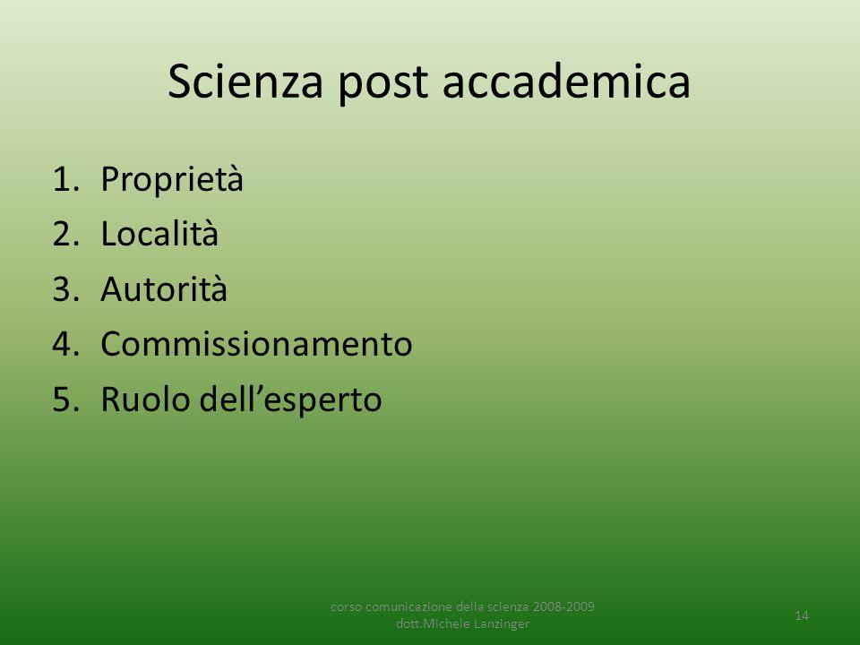 Scienza post accademica 1.Proprietà 2.Località 3.Autorità 4.Commissionamento 5.Ruolo dell'esperto corso comunicazione della scienza 2008-2009 dott.Michele Lanzinger 14