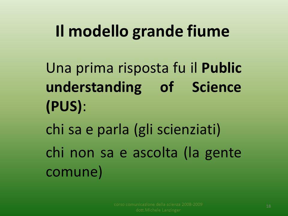 Il modello grande fiume Una prima risposta fu il Public understanding of Science (PUS): chi sa e parla (gli scienziati) chi non sa e ascolta (la gente comune) corso comunicazione della scienza 2008-2009 dott.Michele Lanzinger 18
