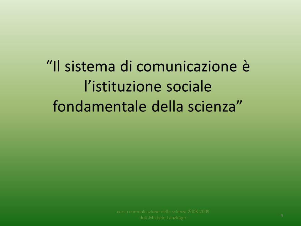 Il sistema di comunicazione è l'istituzione sociale fondamentale della scienza corso comunicazione della scienza 2008-2009 dott.Michele Lanzinger 9
