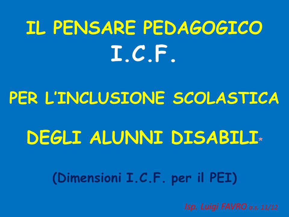 IL PENSARE PEDAGOGICO I.C.F. PER L'INCLUSIONE SCOLASTICA DEGLI ALUNNI DISABILI * (Dimensioni I.C.F. per il PEI) Isp. Luigi FAVRO a.s. 11/12