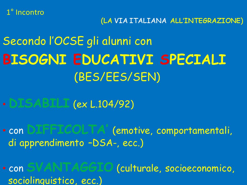 (LA VIA ITALIANA ALL'INTEGRAZIONE) Secondo l'OCSE gli alunni con BISOGNI EDUCATIVI SPECIALI (BES/EES/SEN) • DISABILI (ex L.104/92) • con DIFFICOLTA' (emotive, comportamentali, di apprendimento –DSA-, ecc.) • con SVANTAGGIO (culturale, socioeconomico, sociolinguistico, ecc.) 1° Incontro
