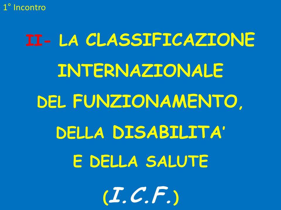 1° Incontro II- LA CLASSIFICAZIONE INTERNAZIONALE DEL FUNZIONAMENTO, DELLA DISABILITA ' E DELLA SALUTE ( I.C.F. )