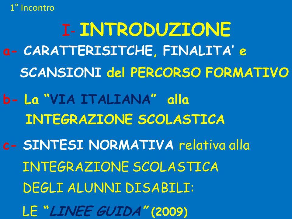 1° Incontro I - INTRODUZIONE a- CARATTERISITCHE, FINALITA' e SCANSIONI del PERCORSO FORMATIVO b- La VIA ITALIANA alla INTEGRAZIONE SCOLASTICA c- SINTESI NORMATIVA relativa alla INTEGRAZIONE SCOLASTICA DEGLI ALUNNI DISABILI: LE LINEE GUIDA (2009)