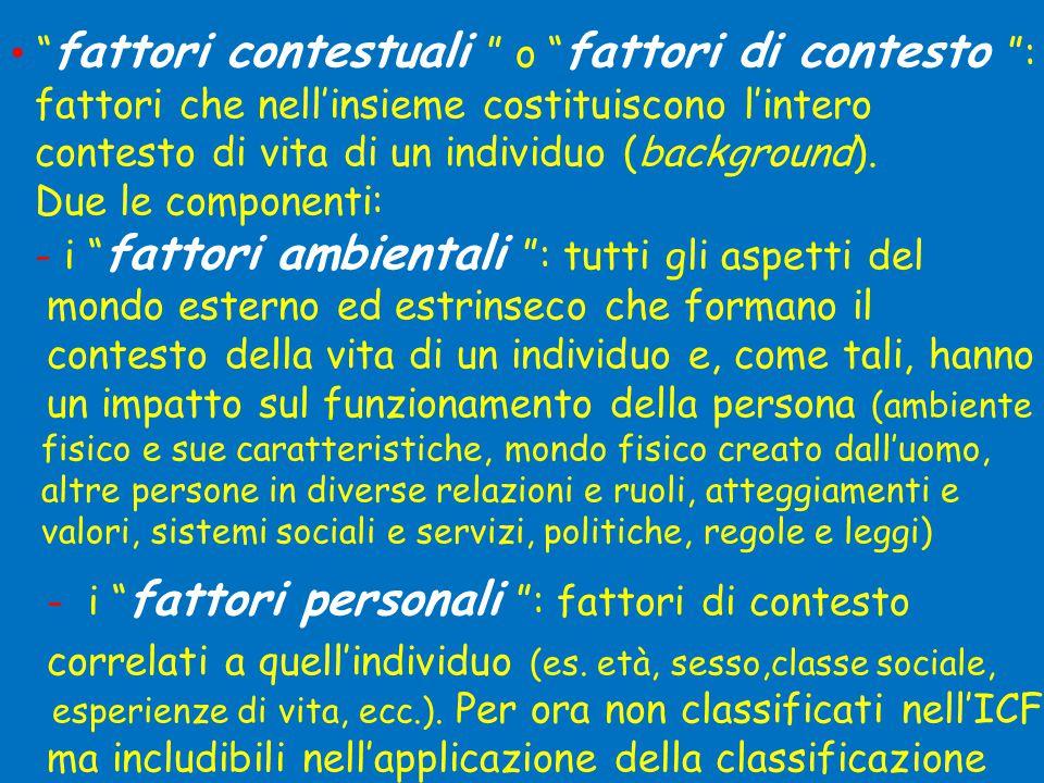 • fattori contestuali o fattori di contesto : fattori che nell'insieme costituiscono l'intero contesto di vita di un individuo (background).