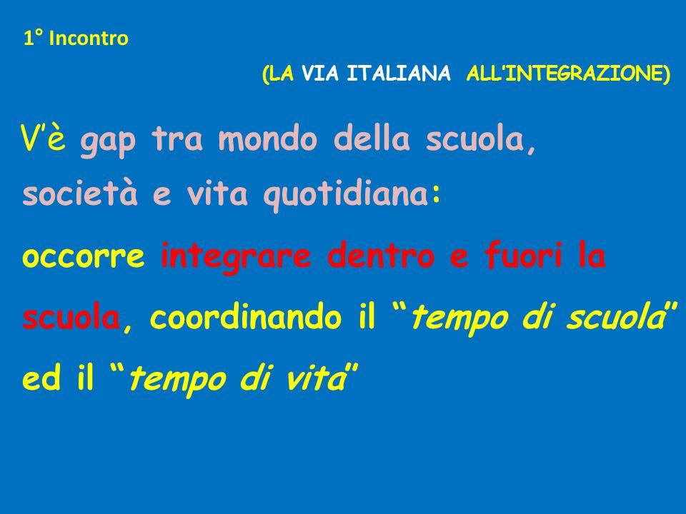 1° Incontro (LA VIA ITALIANA ALL'INTEGRAZIONE) V'è gap tra mondo della scuola, società e vita quotidiana: occorre integrare dentro e fuori la scuola, coordinando il tempo di scuola ed il tempo di vita