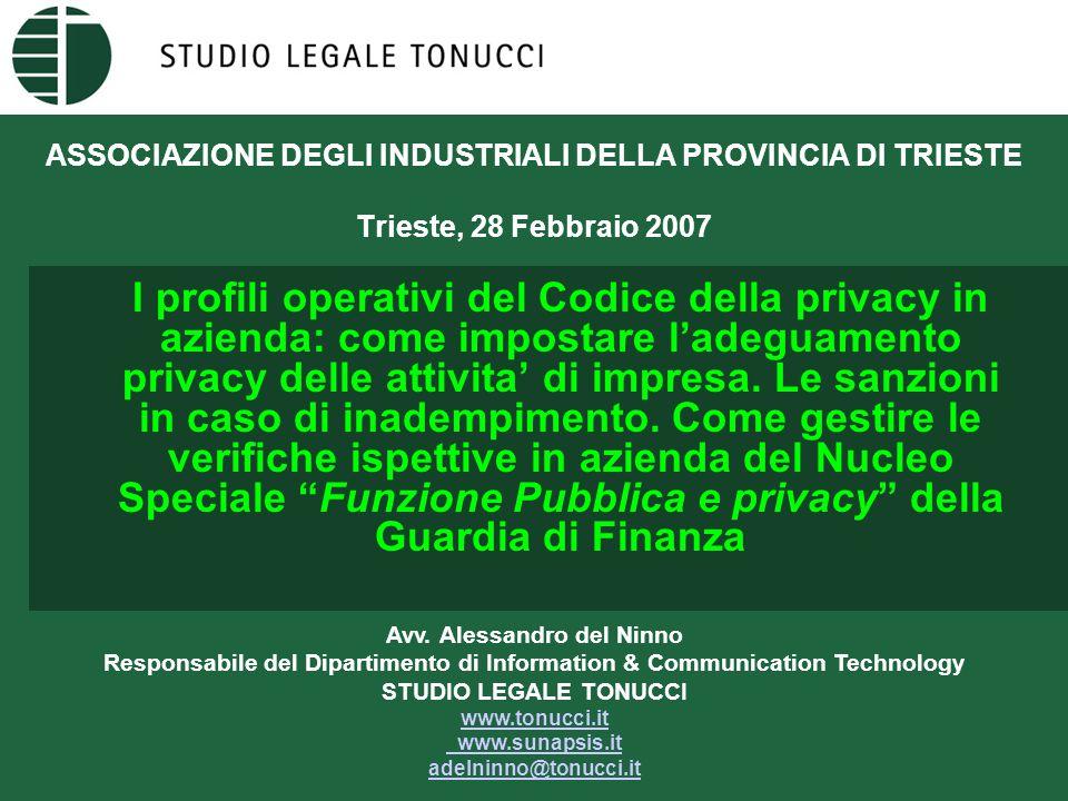 ASSOCIAZIONE DEGLI INDUSTRIALI DELLA PROVINCIA DI TRIESTE Trieste, 28 Febbraio 2007 I profili operativi del Codice della privacy in azienda: come impostare l'adeguamento privacy delle attivita' di impresa.