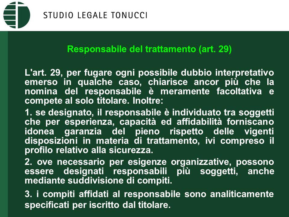 Responsabile del trattamento (art. 29) L'art. 29, per fugare ogni possibile dubbio interpretativo emerso in qualche caso, chiarisce ancor più che la n