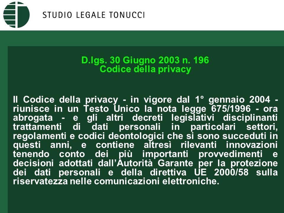 D.lgs. 30 Giugno 2003 n. 196 Codice della privacy Il Codice della privacy - in vigore dal 1° gennaio 2004 - riunisce in un Testo Unico la nota legge 6
