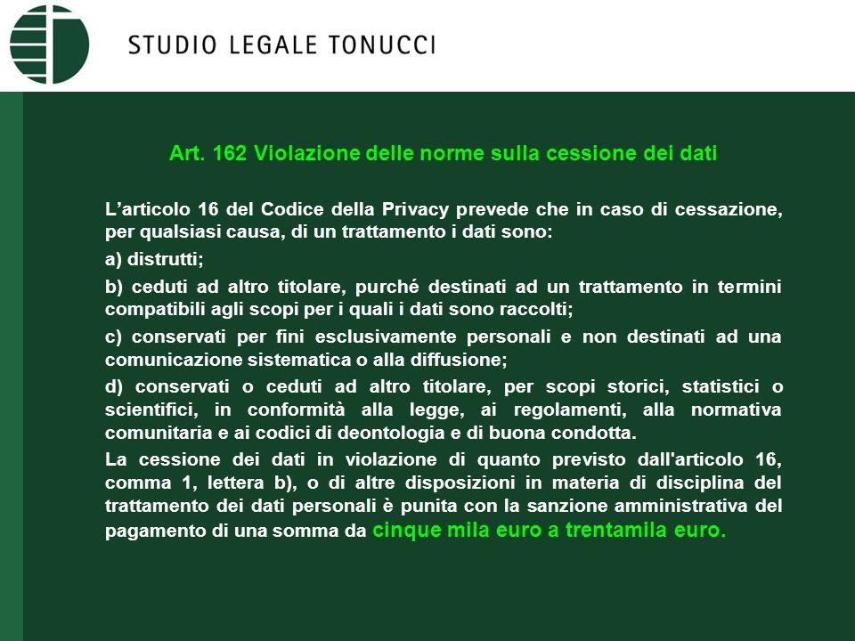 Art. 162 Violazione delle norme sulla cessione dei dati L'articolo 16 del Codice della Privacy prevede che in caso di cessazione, per qualsiasi causa,