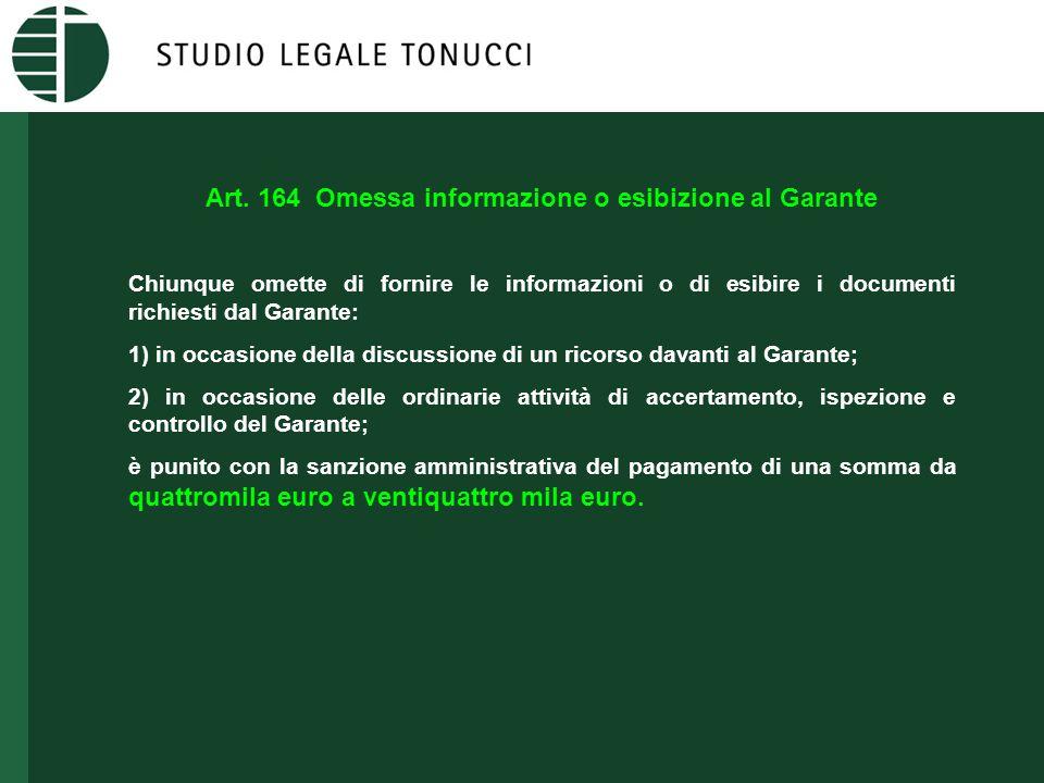 Art. 164 Omessa informazione o esibizione al Garante Chiunque omette di fornire le informazioni o di esibire i documenti richiesti dal Garante: 1) in