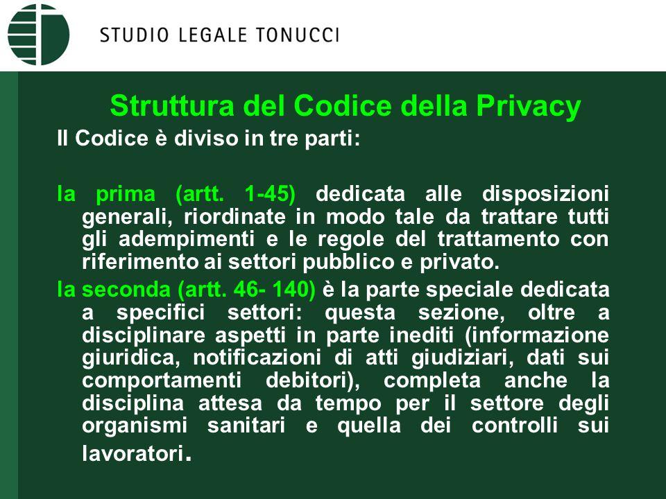 Struttura del Codice della Privacy Il Codice è diviso in tre parti: la prima (artt. 1-45) dedicata alle disposizioni generali, riordinate in modo tale