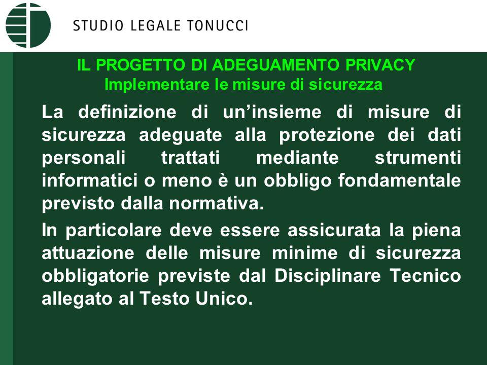 IL PROGETTO DI ADEGUAMENTO PRIVACY Implementare le misure di sicurezza La definizione di un'insieme di misure di sicurezza adeguate alla protezione dei dati personali trattati mediante strumenti informatici o meno è un obbligo fondamentale previsto dalla normativa.