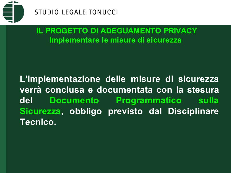 IL PROGETTO DI ADEGUAMENTO PRIVACY Implementare le misure di sicurezza L'implementazione delle misure di sicurezza verrà conclusa e documentata con la stesura del Documento Programmatico sulla Sicurezza, obbligo previsto dal Disciplinare Tecnico.