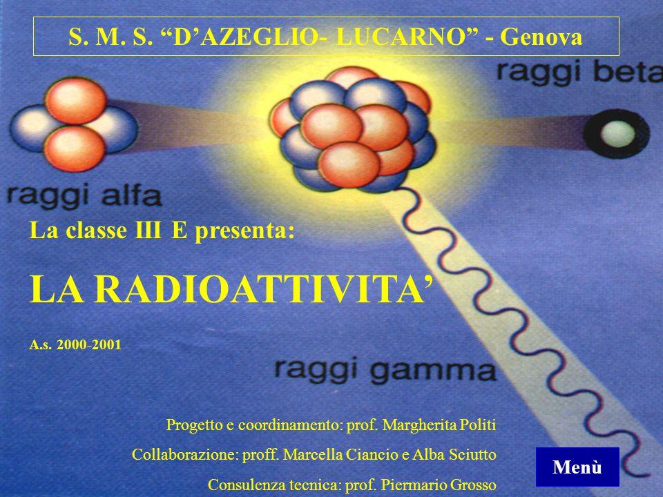 """S. M. S. """"D'AZEGLIO- LUCARNO"""" - Genova La classe III E presenta: LA RADIOATTIVITA' Progetto e coordinamento: prof. Margherita Politi Collaborazione: p"""