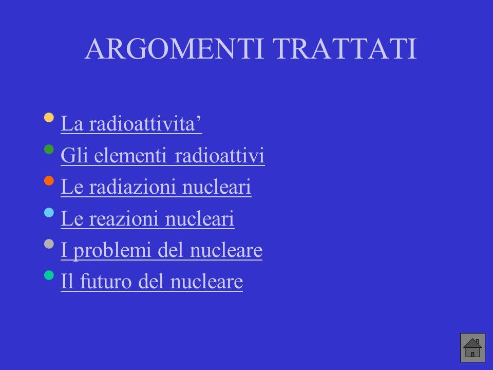 ARGOMENTI TRATTATI • La radioattivita' La radioattivita' • Gli elementi radioattivi Gli elementi radioattivi • Le radiazioni nucleari Le radiazioni nu