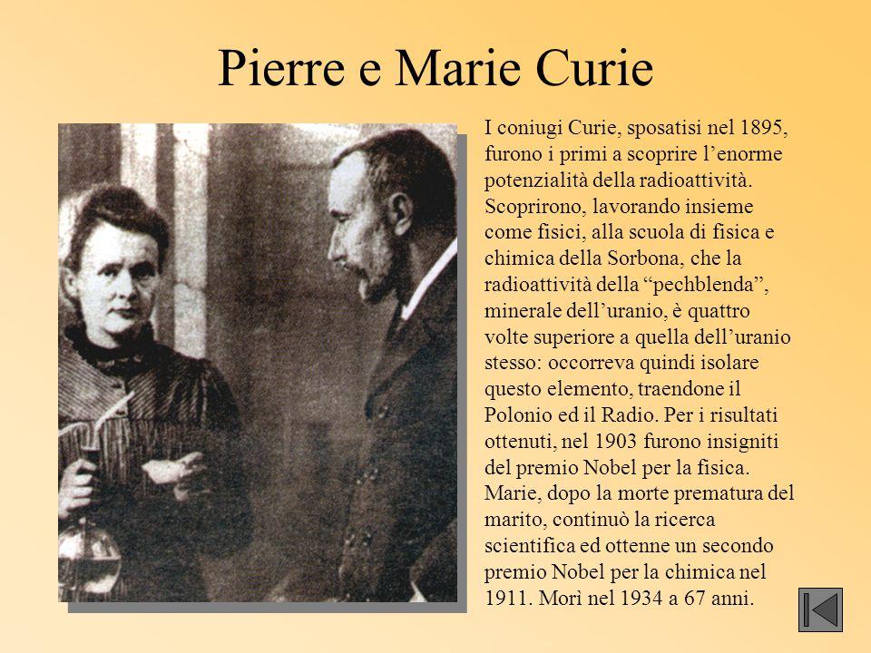 Pierre e Marie Curie I coniugi Curie, sposatisi nel 1895, furono i primi a scoprire l'enorme potenzialità della radioattività. Scoprirono, lavorando i
