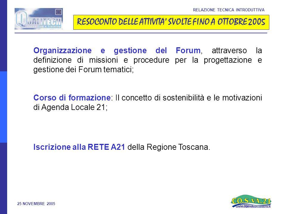 25 NOVEMBRE 2005 RESOCONTO DELLE ATTIVITA' SVOLTE FINO A OTTOBRE 2005 RELAZIONE TECNICA INTRODUTTIVA Organizzazione e gestione del Forum, attraverso la definizione di missioni e procedure per la progettazione e gestione dei Forum tematici; Corso di formazione: Il concetto di sostenibilità e le motivazioni di Agenda Locale 21; Iscrizione alla RETE A21 della Regione Toscana.