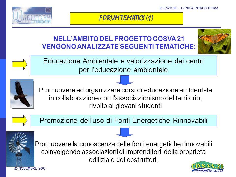 25 NOVEMBRE 2005 RELAZIONE TECNICA INTRODUTTIVA FORUM TEMATICI (1) NELL'AMBITO DEL PROGETTO COSVA 21 VENGONO ANALIZZATE SEGUENTI TEMATICHE: Educazione Ambientale e valorizzazione dei centri per l'educazione ambientale Promozione dell'uso di Fonti Energetiche Rinnovabili Promuovere ed organizzare corsi di educazione ambientale in collaborazione con l associazionismo del territorio, rivolto ai giovani studenti Promuovere la conoscenza delle fonti energetiche rinnovabili coinvolgendo associazioni di imprenditori, della proprietà edilizia e dei costruttori.
