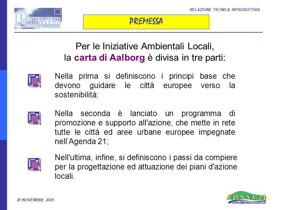 25 NOVEMBRE 2005 RELAZIONE TECNICA INTRODUTTIVA PREMESSA Per le Iniziative Ambientali Locali, la carta di Aalborg è divisa in tre parti: Nell ultima, infine, si definiscono i passi da compiere per la progettazione ed attuazione dei piani d azione locali.