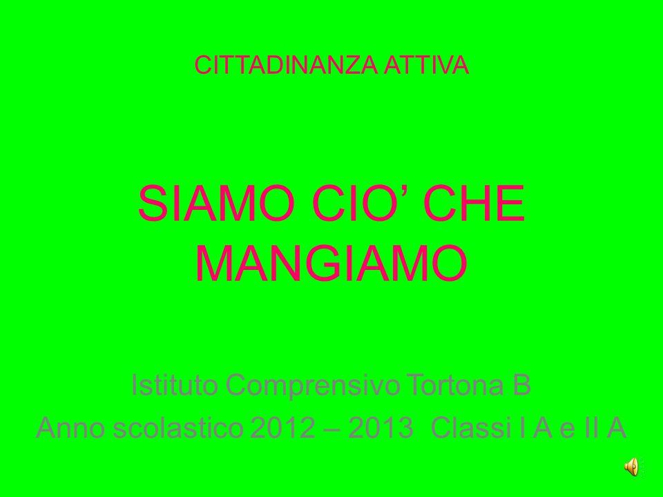 CITTADINANZA ATTIVA SIAMO CIO' CHE MANGIAMO Istituto Comprensivo Tortona B Anno scolastico 2012 – 2013 Classi I A e II A