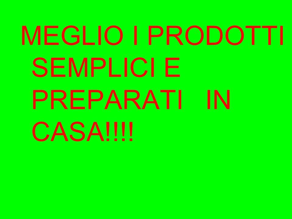 MEGLIO I PRODOTTI SEMPLICI E PREPARATI IN CASA!!!!