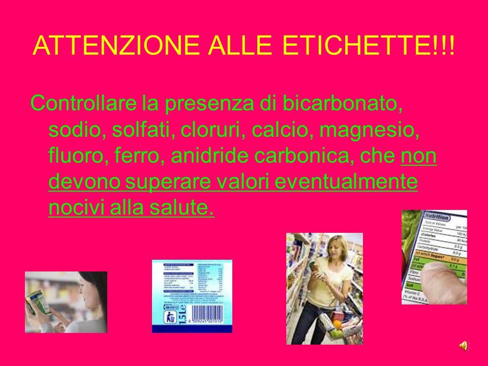ATTENZIONE ALLE ETICHETTE!!! Controllare la presenza di bicarbonato, sodio, solfati, cloruri, calcio, magnesio, fluoro, ferro, anidride carbonica, che