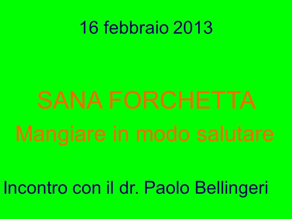 16 febbraio 2013 SANA FORCHETTA Mangiare in modo salutare Incontro con il dr. Paolo Bellingeri