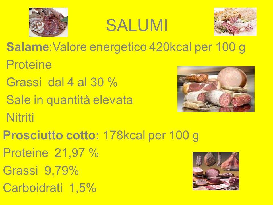 SALUMI Salame:Valore energetico 420kcal per 100 g Proteine Grassi dal 4 al 30 % Sale in quantità elevata Nitriti Prosciutto cotto: 178kcal per 100 g P