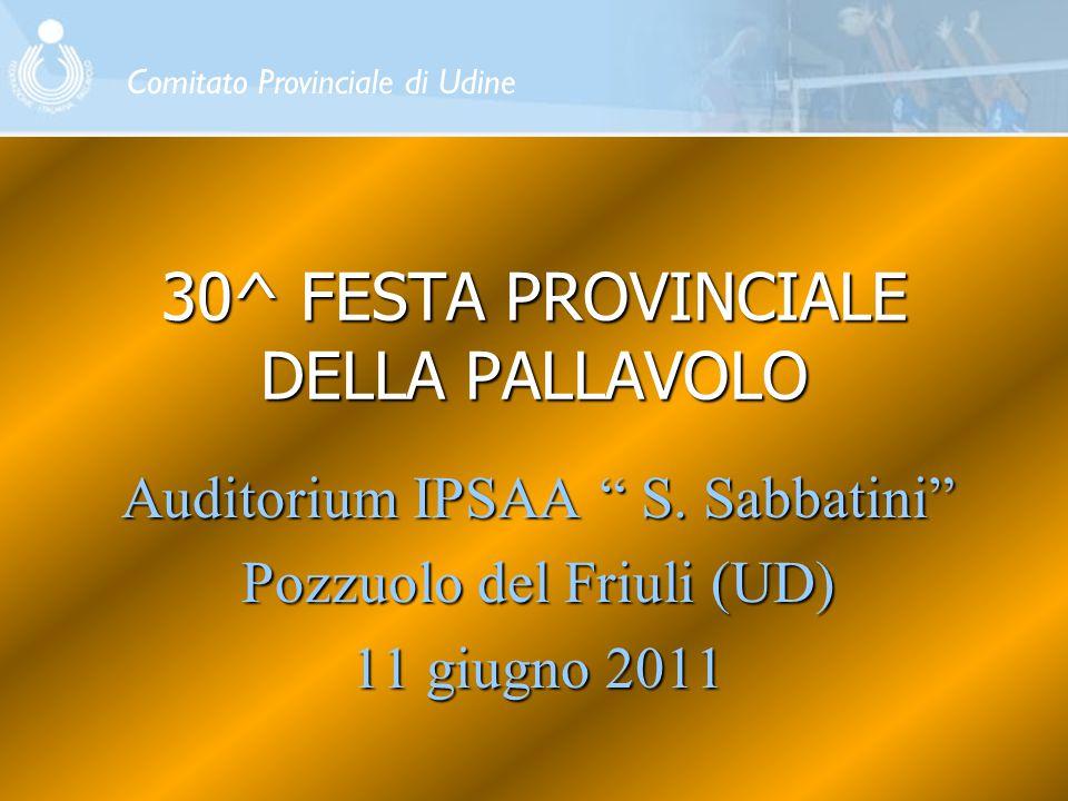 """30^ FESTA PROVINCIALE DELLA PALLAVOLO Auditorium IPSAA """" S. Sabbatini"""" Pozzuolo del Friuli (UD) 11 giugno 2011 Comitato Provinciale di Udine"""