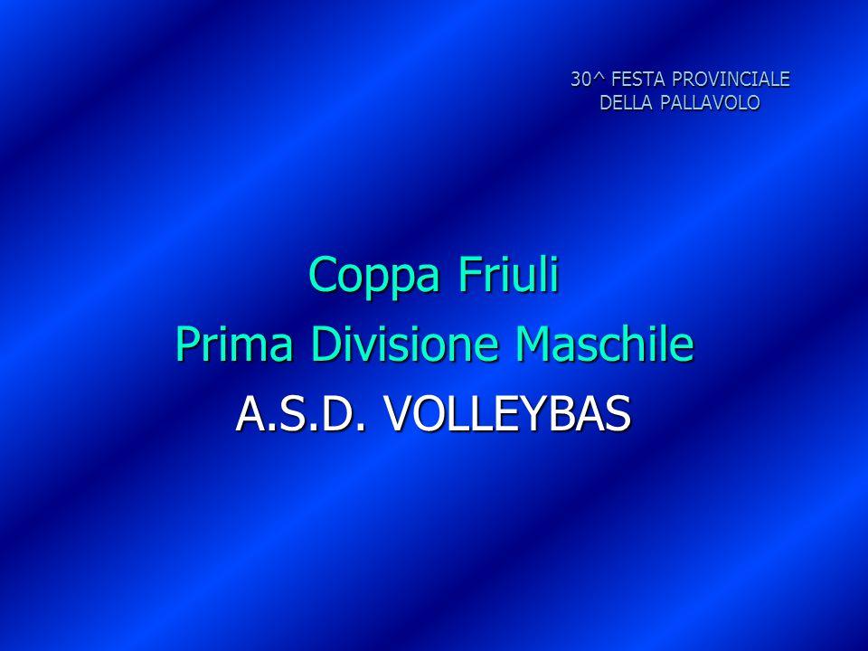 30^ FESTA PROVINCIALE DELLA PALLAVOLO Coppa Friuli Prima Divisione Maschile A.S.D. VOLLEYBAS