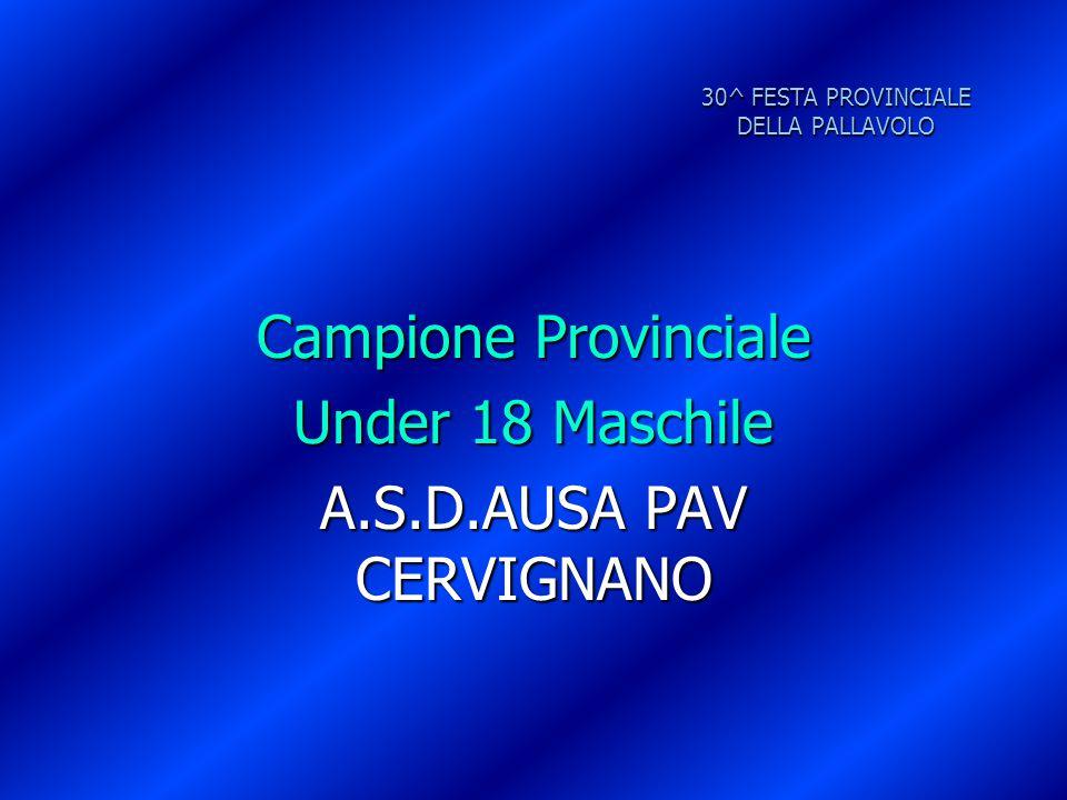 30^ FESTA PROVINCIALE DELLA PALLAVOLO Campione Provinciale Under 18 Maschile A.S.D.AUSA PAV CERVIGNANO