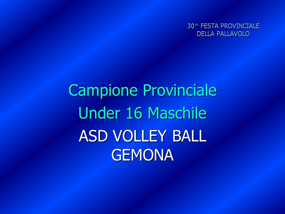 30^ FESTA PROVINCIALE DELLA PALLAVOLO Campione Provinciale Under 16 Maschile ASD VOLLEY BALL GEMONA