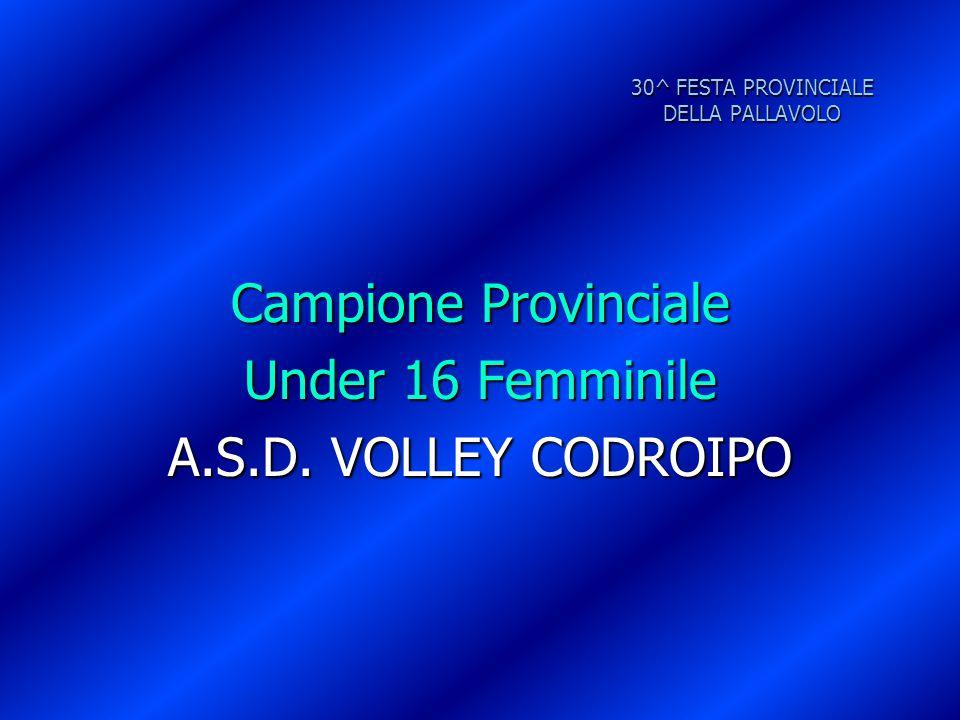 30^ FESTA PROVINCIALE DELLA PALLAVOLO Campione Provinciale Under 16 Femminile A.S.D. VOLLEY CODROIPO