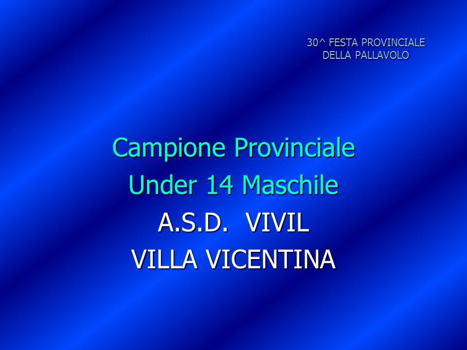 30^ FESTA PROVINCIALE DELLA PALLAVOLO Campione Provinciale Under 14 Maschile A.S.D. VIVIL VILLA VICENTINA