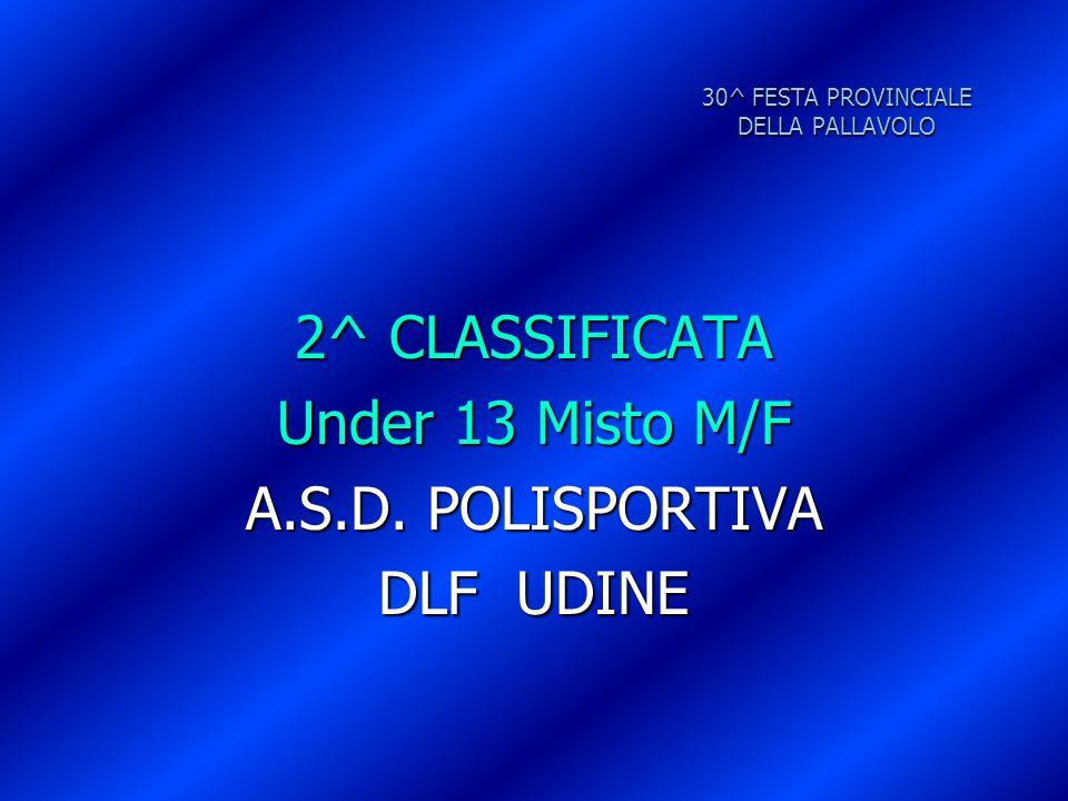 30^ FESTA PROVINCIALE DELLA PALLAVOLO 2^ CLASSIFICATA Under 13 Misto M/F A.S.D. POLISPORTIVA DLF UDINE