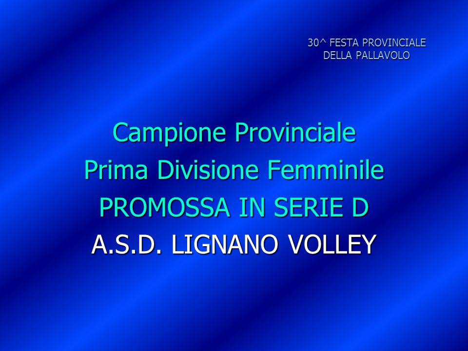 30^ FESTA PROVINCIALE DELLA PALLAVOLO Campione Provinciale Prima Divisione Femminile PROMOSSA IN SERIE D A.S.D. LIGNANO VOLLEY