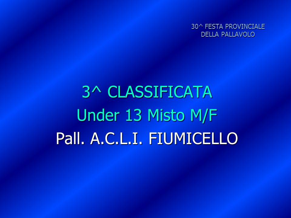 30^ FESTA PROVINCIALE DELLA PALLAVOLO 3^ CLASSIFICATA Under 13 Misto M/F Pall. A.C.L.I. FIUMICELLO