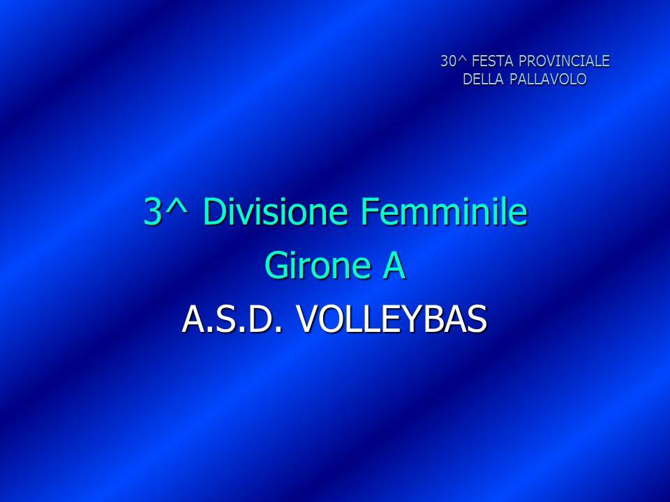 30^ FESTA PROVINCIALE DELLA PALLAVOLO 3^ Divisione Femminile Girone A A.S.D. VOLLEYBAS