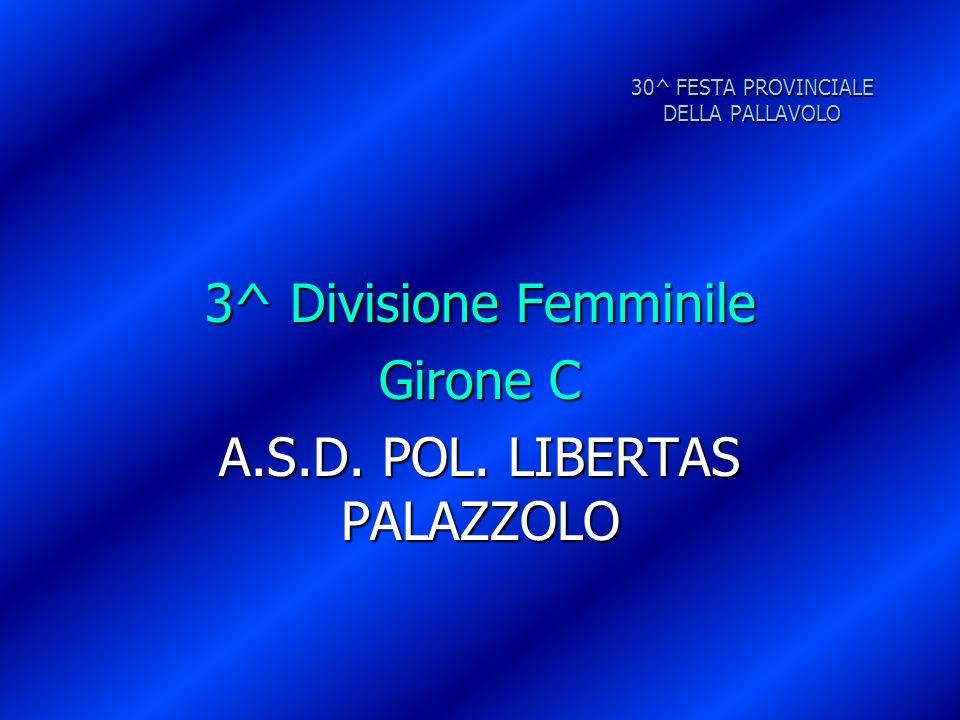 30^ FESTA PROVINCIALE DELLA PALLAVOLO 3^ Divisione Femminile Girone C A.S.D. POL. LIBERTAS PALAZZOLO