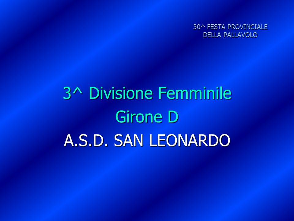 30^ FESTA PROVINCIALE DELLA PALLAVOLO 3^ Divisione Femminile Girone D A.S.D. SAN LEONARDO