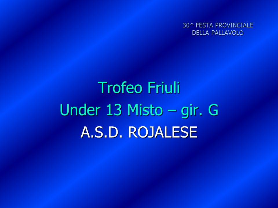 30^ FESTA PROVINCIALE DELLA PALLAVOLO Trofeo Friuli Under 13 Misto – gir. G A.S.D. ROJALESE
