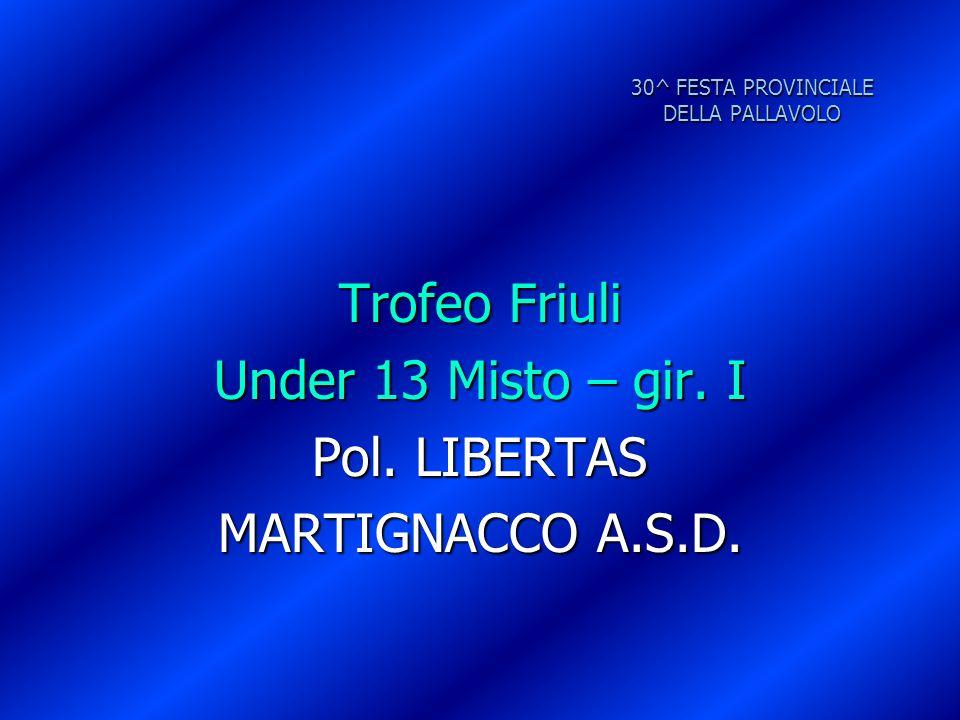 30^ FESTA PROVINCIALE DELLA PALLAVOLO Trofeo Friuli Under 13 Misto – gir. I Pol. LIBERTAS MARTIGNACCO A.S.D.