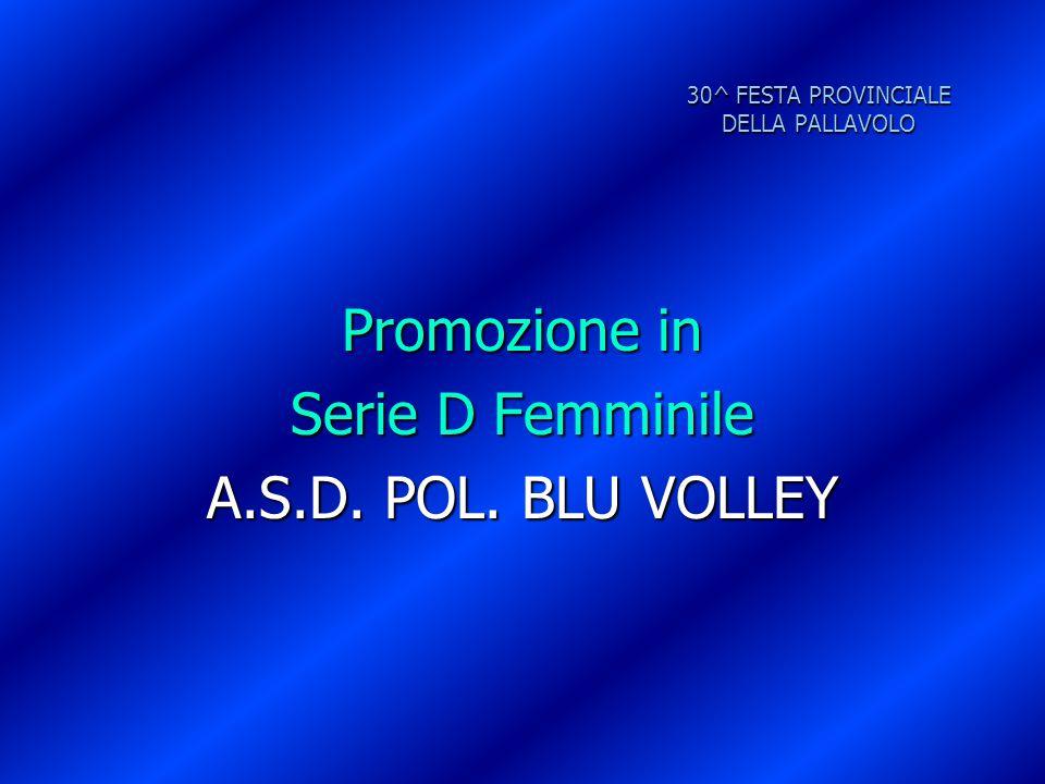 30^ FESTA PROVINCIALE DELLA PALLAVOLO Promozione in Serie D Femminile A.S.D. POL. BLU VOLLEY