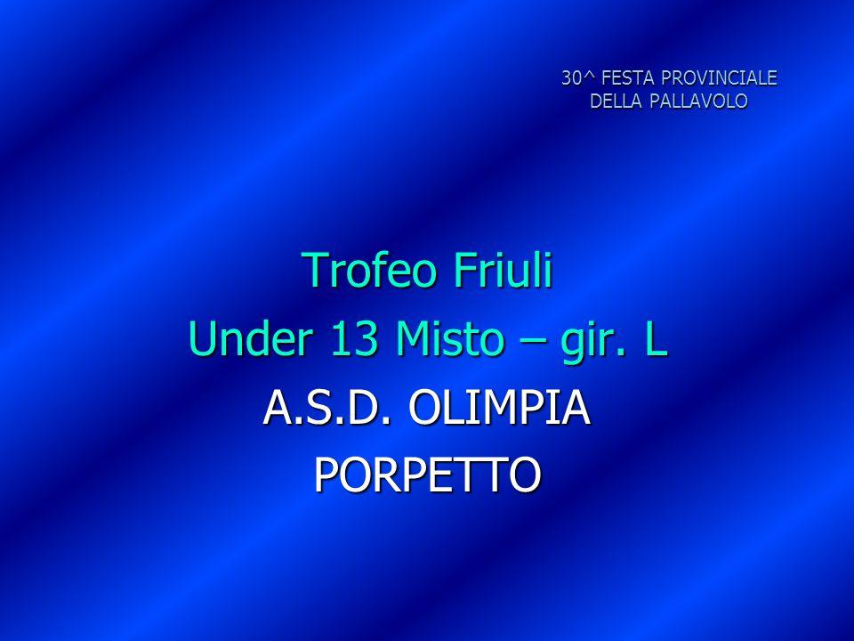 30^ FESTA PROVINCIALE DELLA PALLAVOLO Trofeo Friuli Under 13 Misto – gir. L A.S.D. OLIMPIA PORPETTO