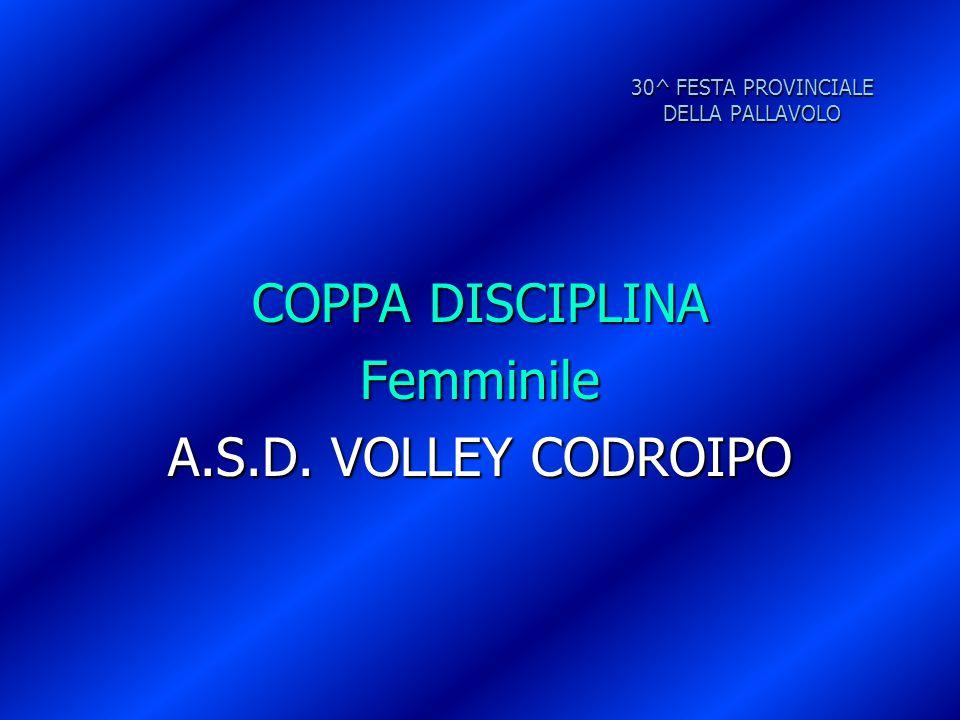 30^ FESTA PROVINCIALE DELLA PALLAVOLO COPPA DISCIPLINA Femminile A.S.D. VOLLEY CODROIPO
